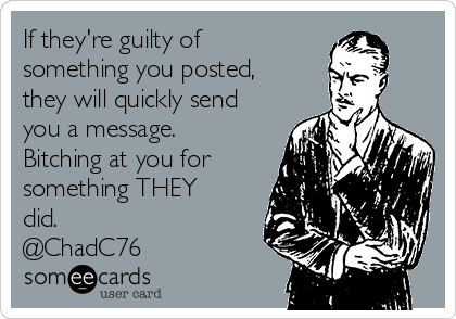 If they're guilty of  something you posted, they will quickly send you a message. Bitching at you for something THEY did.  @ChadC76