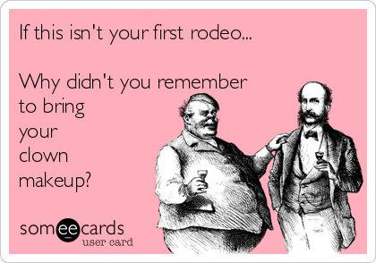 If this isn't your first rodeo...  Why didn't you remember to bring your  clown makeup?