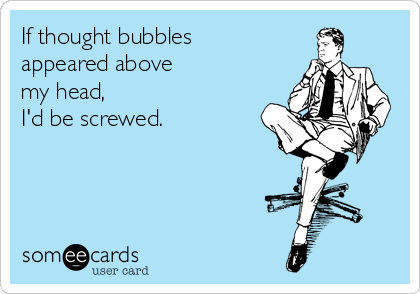 If thought bubbles  appeared above  my head,  I'd be screwed.