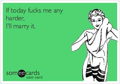 If today fucks me any harder, I'll marry it.