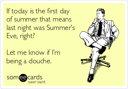 If today is the first day  of summer that means  last night was Summer's  Eve, right?  Let me know if I'm  being a douche.