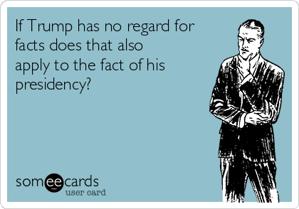 If Trump has no regard for facts does that also apply to the fact of his presidency?