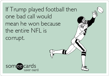 If Trump played football then one bad call would mean he won because the entire NFL is corrupt.