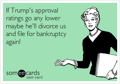 If Trump's approval ratings go any lower maybe he'll divorce us and file for bankruptcy again!