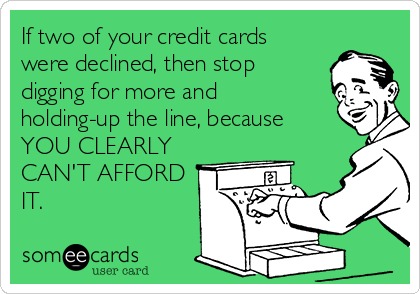 If two of your credit cards were declined, then stop digging for more and holding-up the line, because YOU CLEARLY CAN'T AFFORD IT.