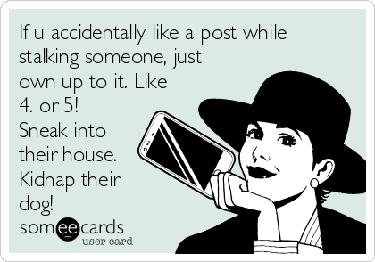 If u accidentally like a post while stalking someone, just own up to it. Like 4. or 5! Sneak into their house. Kidnap their dog!