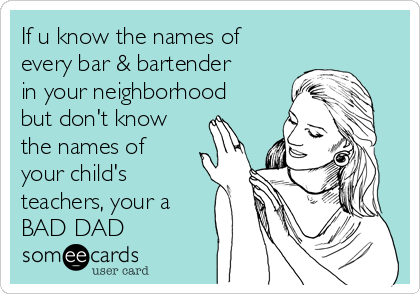 If u know the names of every bar & bartender in your neighborhood but don't know the names of your child's teachers, your a BAD DAD