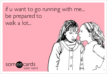 if u want to go running with me... be prepared to  walk a lot...