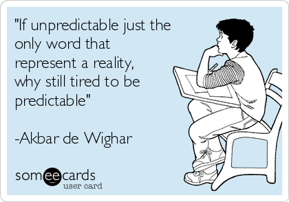 """""""If unpredictable just the only word that represent a reality, why still tired to be predictable""""  -Akbar de Wighar"""