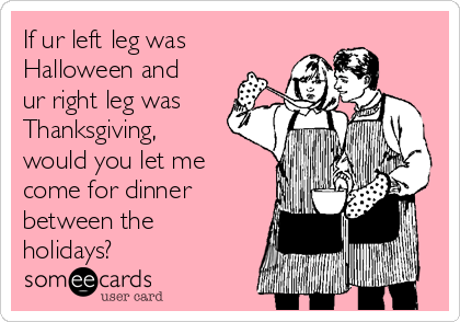 If ur left leg was Halloween and ur right leg was Thanksgiving, would you let me come for dinner between the holidays?