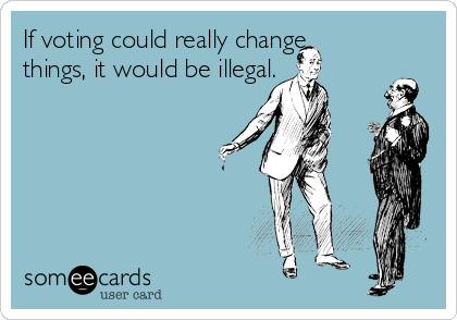 If voting could really change things, it would be illegal.