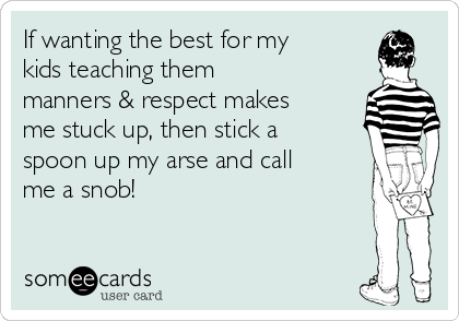 If wanting the best for my kids teaching them manners & respect makes me stuck up, then stick a spoon up my arse and call me a snob!