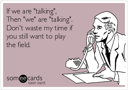 "If we are ""talking"",  Then ""we"" are ""talking"". Don't waste my time if you still want to play the field."