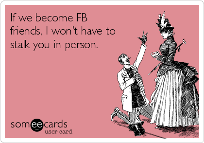 If we become FB friends, I won't have to stalk you in person.