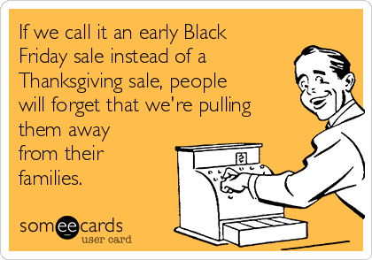 If we call it an early Black Friday sale instead of a Thanksgiving sale, people will forget that we're pulling them away from their families.