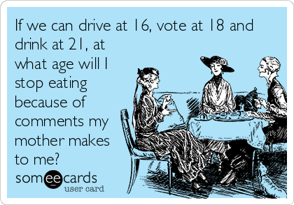 If we can drive at 16, vote at 18 and drink at 21, at what age will I stop eating because of comments my mother makes to me?