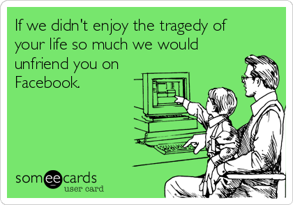If we didn't enjoy the tragedy of your life so much we would unfriend you on Facebook.