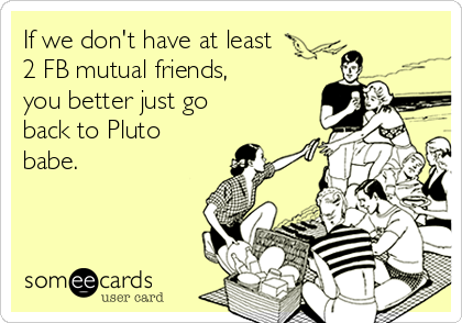 If we don't have at least 2 FB mutual friends, you better just go back to Pluto babe.