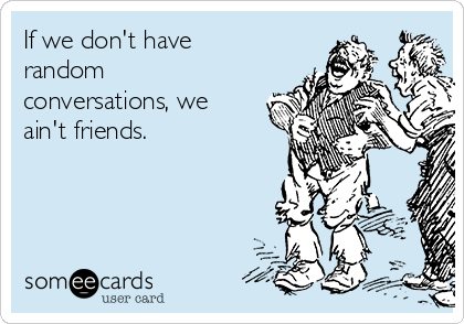 If we don't have random conversations, we ain't friends.