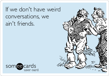 If we don't have weird conversations, we ain't friends.