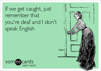 If we get caught, just remember that you're deaf and I don't speak English