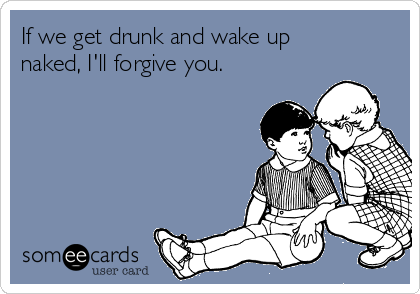 If we get drunk and wake up naked, I'll forgive you.