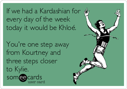 If we had a Kardashian for every day of the week today it would be Khloé.  You're one step away from Kourtney and three steps closer to Kylie.
