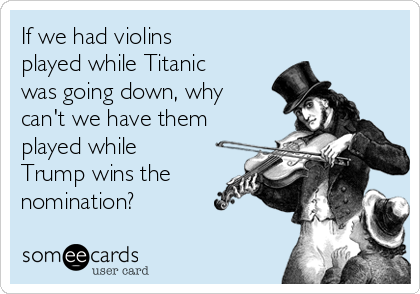 If we had violins played while Titanic was going down, why can't we have them played while Trump wins the nomination?