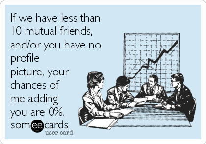 If we have less than 10 mutual friends, and/or you have no profile picture, your chances of me adding you are 0%.