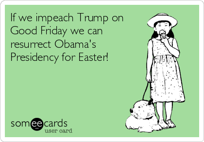 If we impeach Trump on Good Friday we can resurrect Obama's Presidency for Easter!