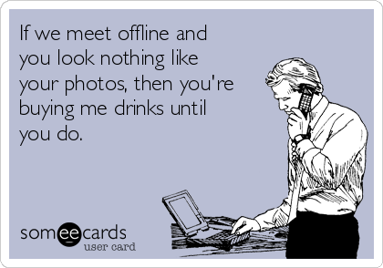 If we meet offline and you look nothing like your photos, then you're buying me drinks until you do.