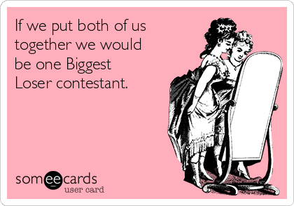 If we put both of us together we would be one Biggest Loser contestant.