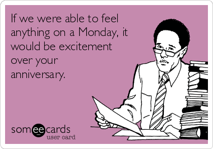 If we were able to feel  anything on a Monday, it would be excitement over your anniversary.