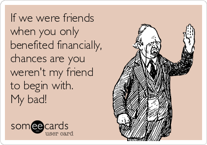 If we were friends when you only benefited financially, chances are you weren't my friend to begin with. My bad!