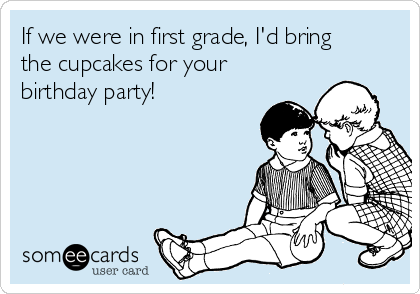 If we were in first grade, I'd bring the cupcakes for your birthday party!