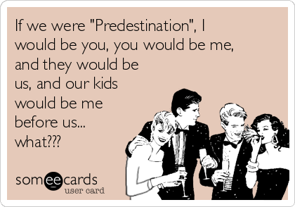 "If we were ""Predestination"", I would be you, you would be me, and they would be us, and our kids would be me before us... what???"