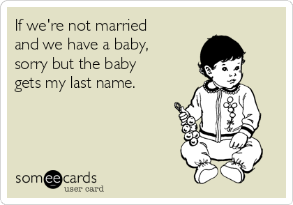 If we're not married and we have a baby, sorry but the baby gets my last name.