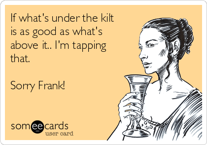 If what's under the kilt is as good as what's above it.. I'm tapping that.   Sorry Frank!