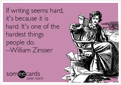 If writing seems hard, it's because it is hard. It's one of the hardest things people do. --William Zinsser