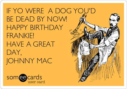 IF YO WERE  A DOG YOU'D BE DEAD BY NOW! HAPPY BIRTHDAY FRANKIE! HAVE A GREAT DAY, JOHNNY MAC