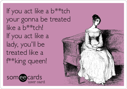 If you act like a b**tch your gonna be treated like a b**tch! If you act like a lady, you'll be treated like a f**king queen!