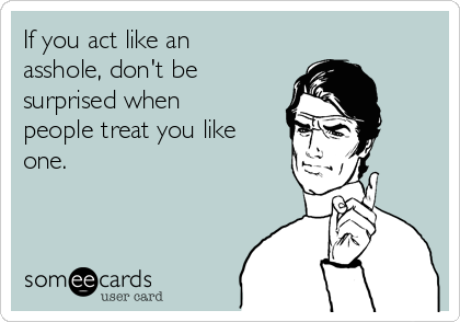 If you act like an asshole, don't be surprised when people treat you like one.