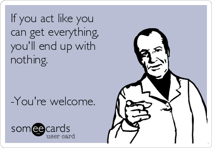 If you act like you can get everything, you'll end up with nothing.   -You're welcome.