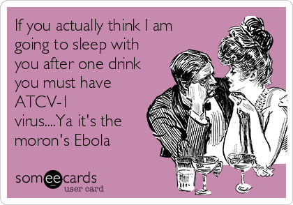 If you actually think I am going to sleep with you after one drink you must have ATCV-1 virus....Ya it's the moron's Ebola