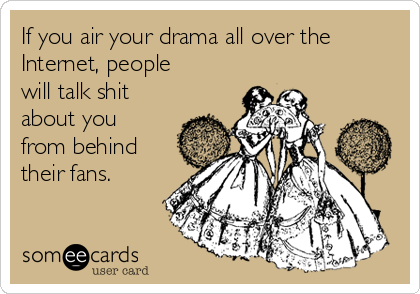 If you air your drama all over the Internet, people will talk shit about you from behind their fans.