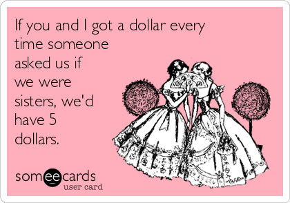 If you and I got a dollar every time someone asked us if we were sisters, we'd have 5 dollars.