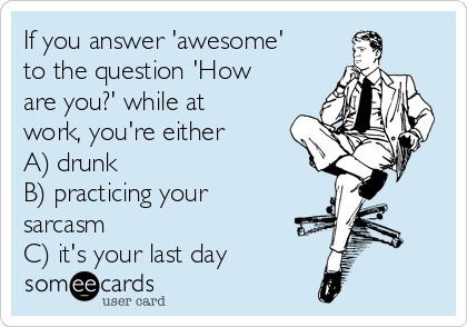 If you answer 'awesome' to the question 'How are you?' while at work, you're either  A) drunk  B) practicing your sarcasm C) it's your last day