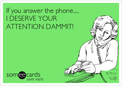 If you answer the phone..... I DESERVE YOUR ATTENTION DAMMIT!