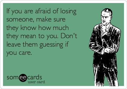 If you are afraid of losing someone, make sure they know how much they mean to you. Don't leave them guessing if you care.