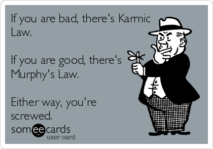 If you are bad, there's Karmic Law.  If you are good, there's Murphy's Law.  Either way, you're  screwed.